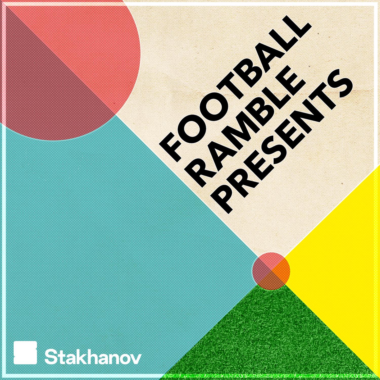 Football Ramble Presents | Stakhanov