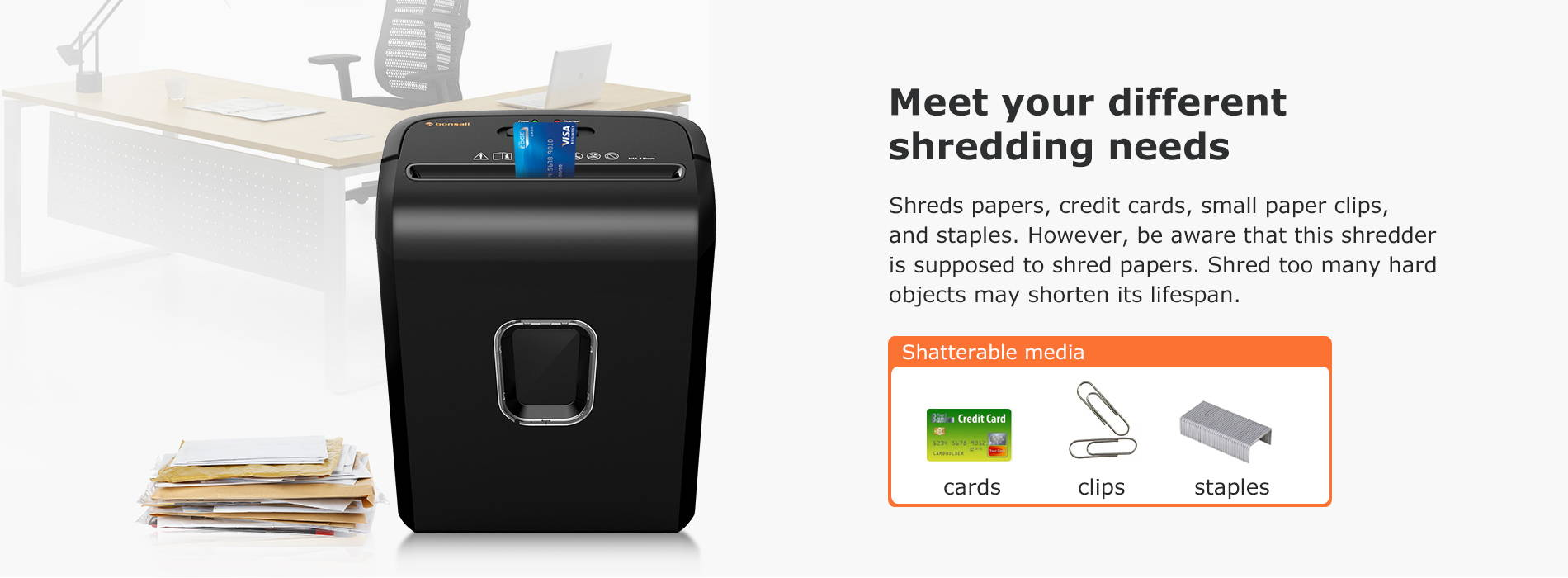 Meet your different shredding needs Shreds papers, credit cards, small paper clips, and staples. However, be aware that this shredder is supposed to shred papers. Shred too many hard objects may shorten its lifespan.