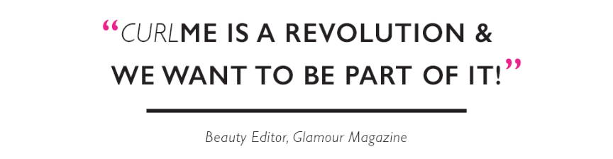 """CurlME is a revolution and we want to be a part of it."" Beauty Editor, Glamour Magazine"