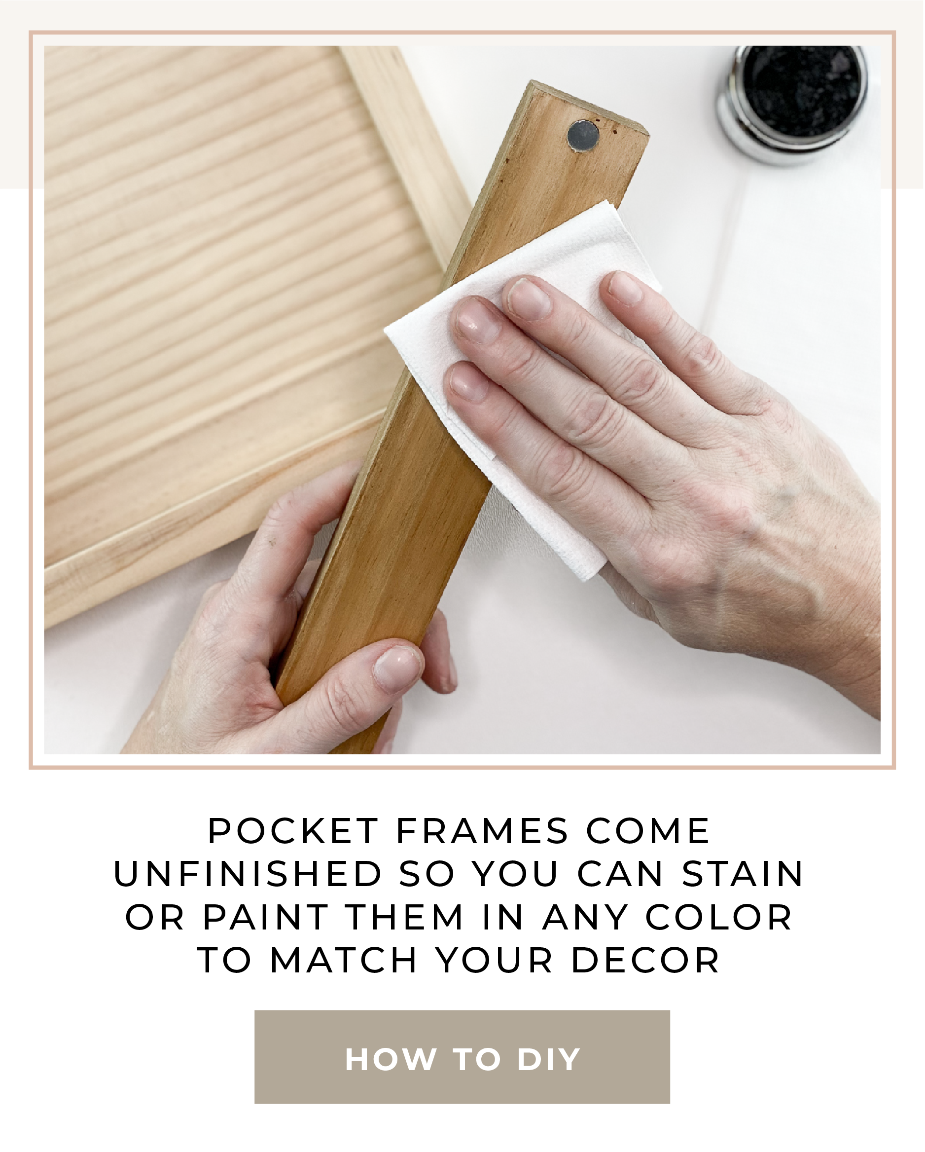 Pocket Frames come unfinished so you can stain or paint them in any color to match your decor. Click for How to DIY your Frame