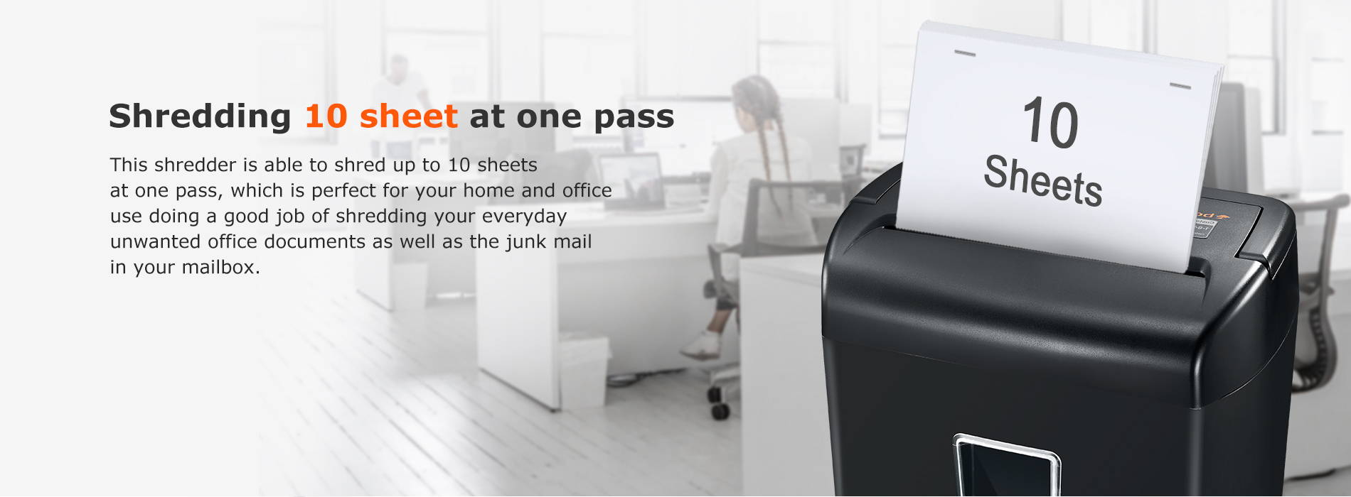 Shredding 10 sheet at one pass This shredder is able to shred up to 10 sheets at one pass, which is perfect for your home and office use doing a good job of shredding your everyday unwanted office documents as well as the junk mail in your mailbox.