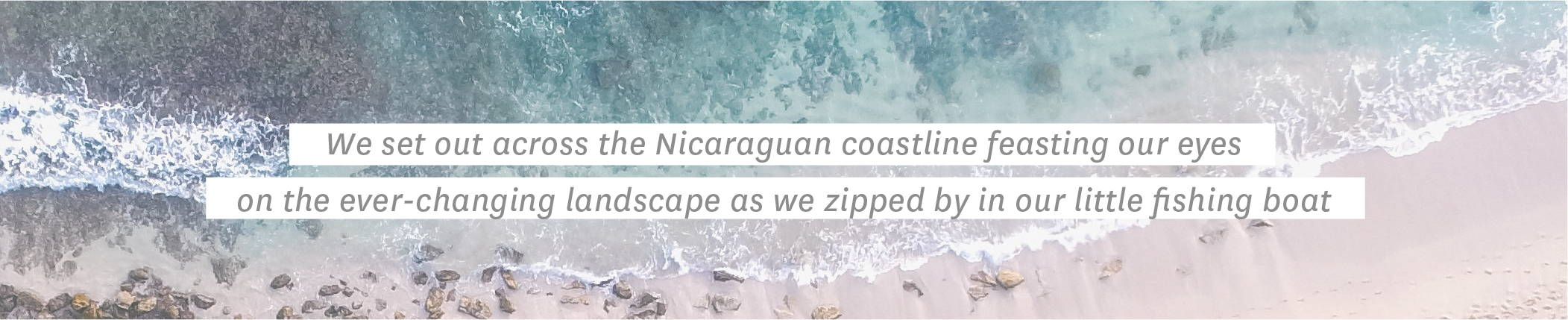 We set out across the Nicaraguan coastline feasting our eyes on the ever-changing landscape as we zipped by in our little fishing boat.