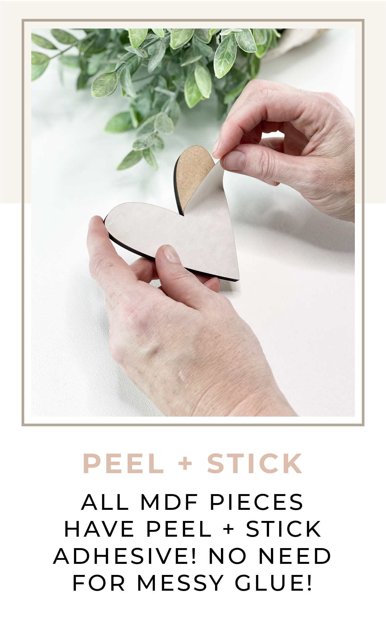 All MDF Pieces have peel + stick adhesive. No need for messy glue!