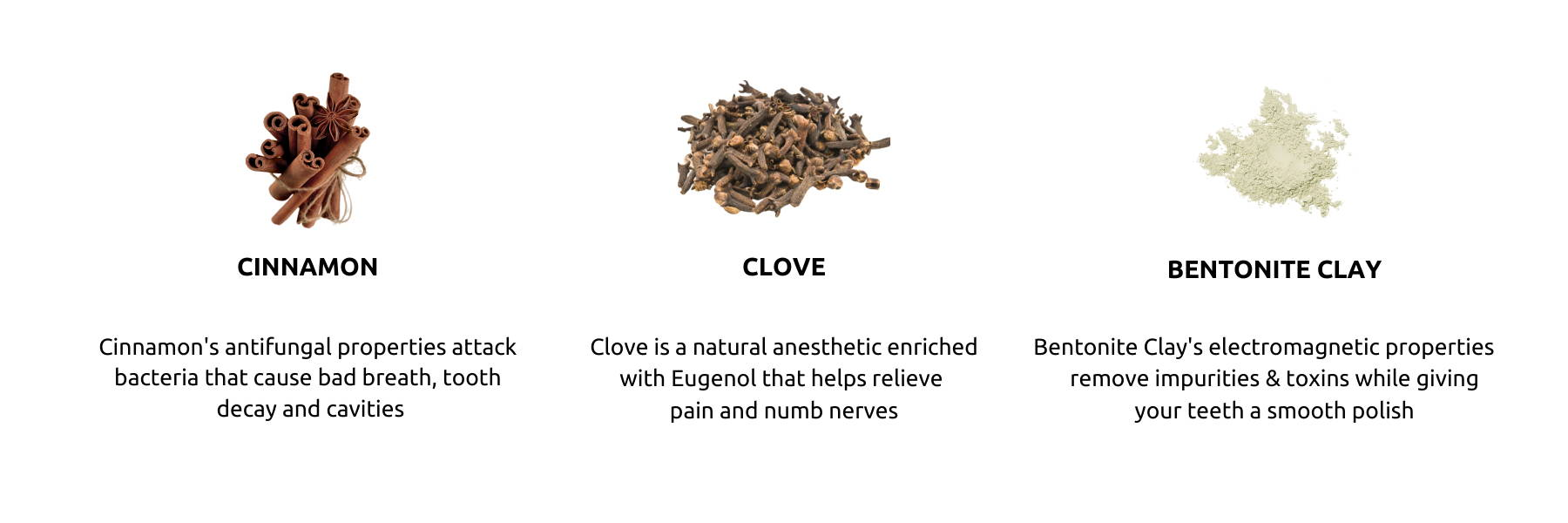 Cinnamon toothpaste was designed especially for sensitive teeth. Clove has been used for hundreds of years as a natural analgesic.