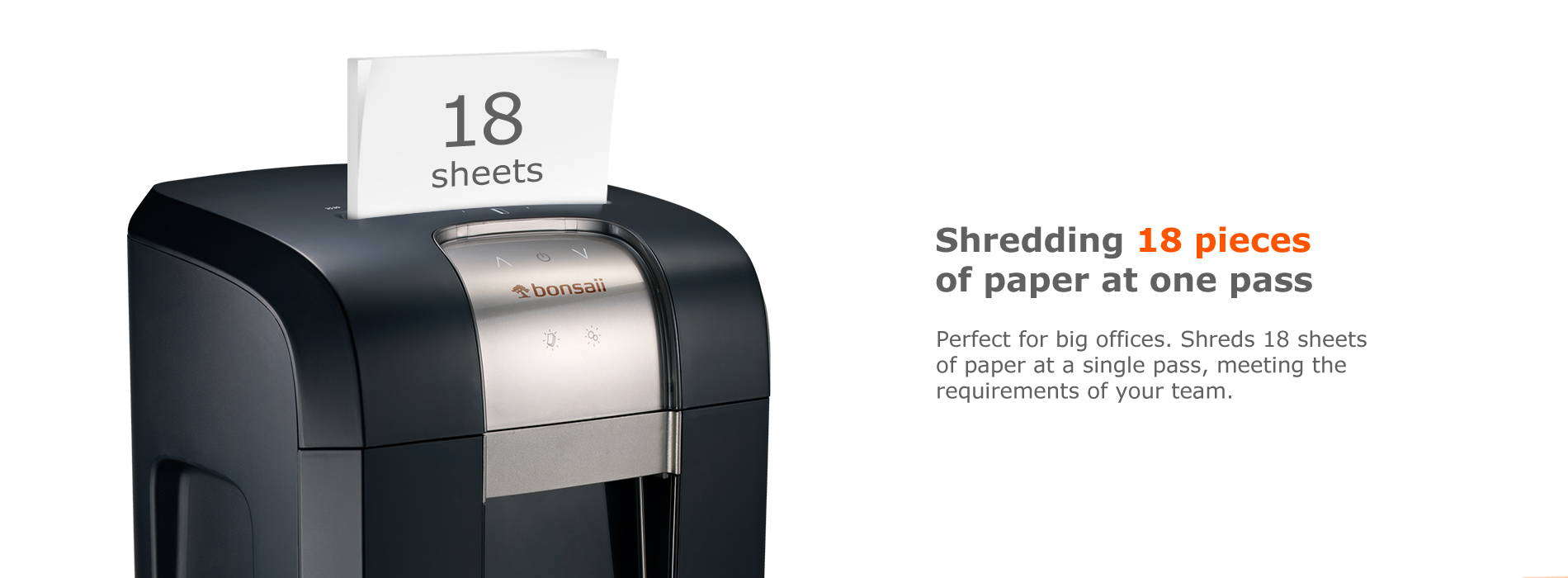 Shredding 18 pieces of paper at one pass  Perfect for big offices. Shreds 18 sheets of paper at a single pass, meeting the requirements of your team.