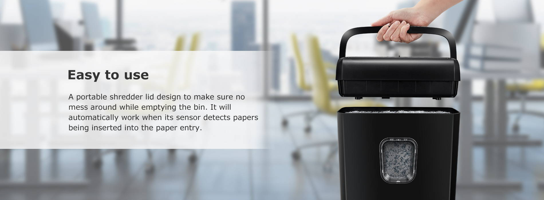 Easy to use A portable shredder lid design to make sure no mess around while emptying the bin. It will automatically work when its sensor detects papers being inserted into the paper entry.