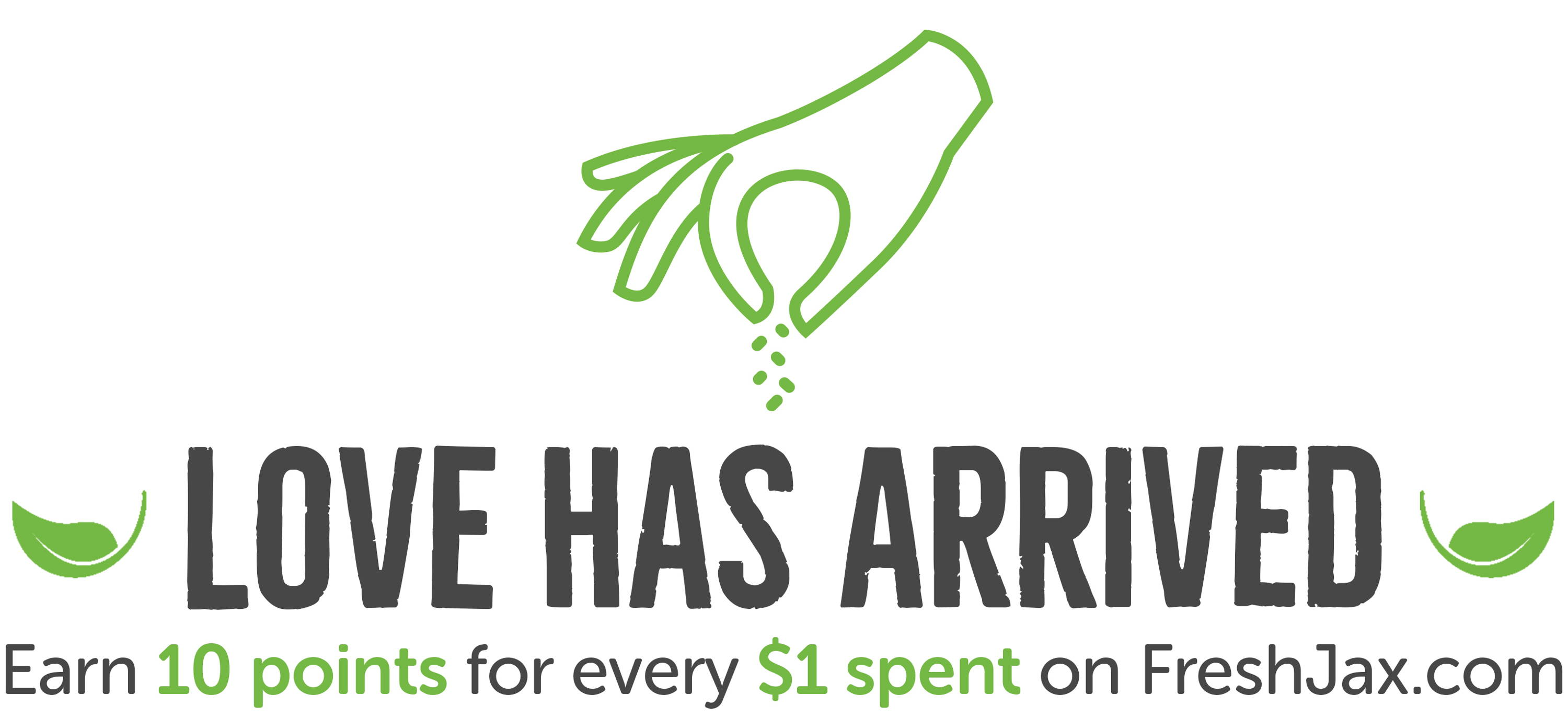 Love Has Arrived. Earn 10 points for every $1 spend on FreshJax.com