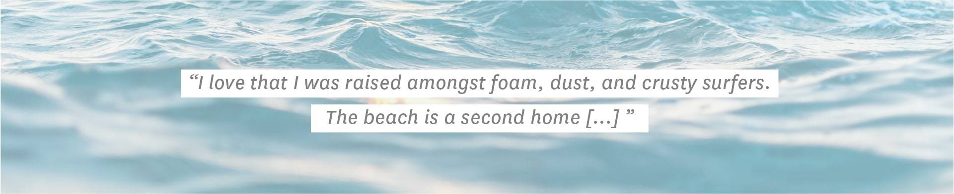 """""I love that I was raised amongst foam, dust, and crusty surfers. The beach is a second home [...]"""