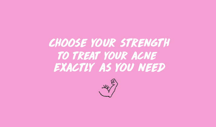 choose your strength to treat your acne exactly as you need