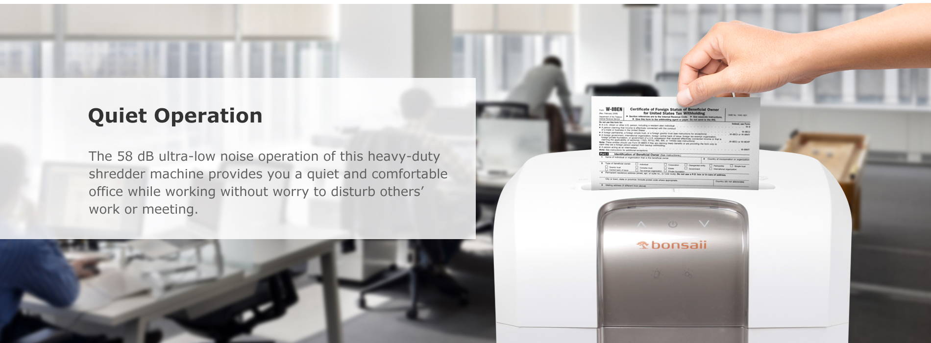 Quiet Operation The 58 dB ultra-low noise operation of this heavy-duty shredder machine provides you a quiet and comfortable office while working without worry to disturb others' work or meeting.