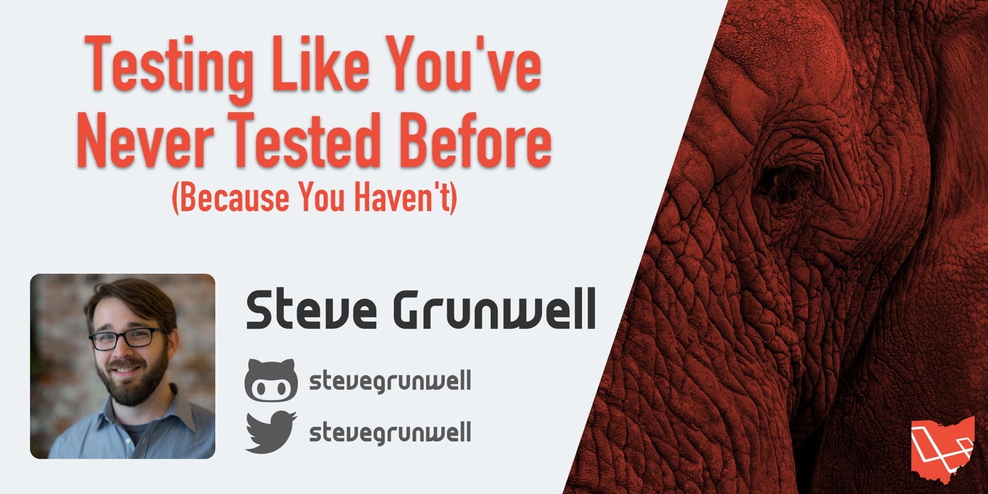 Steve Grunwell - Testing Like You've Never Tested Before (Because You Haven't)