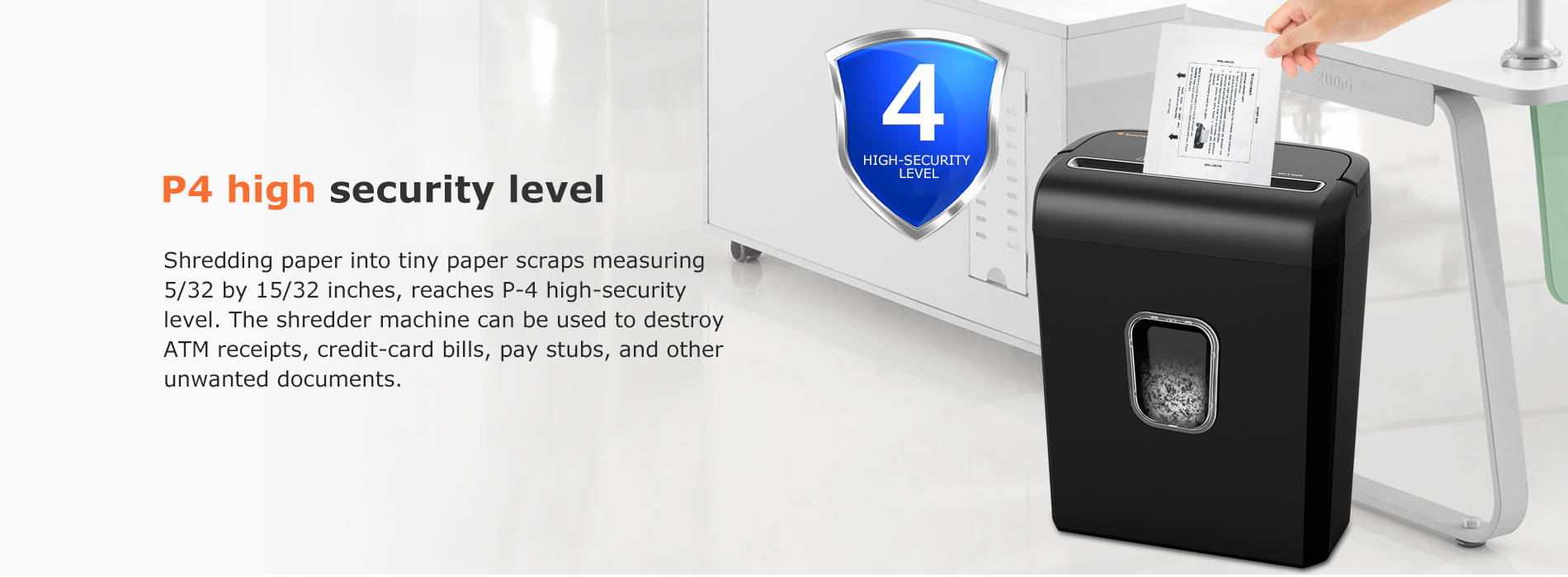 P4 high security level Shredding paper into tiny paper scraps measuring 5/32 by 15/32 inches, reaches P-4 high-security level. The shredder machine can be used to destroy ATM receipts, credit-card bills, pay stubs, and other unwanted documents.