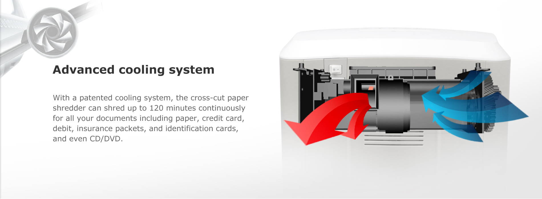 Advanced cooling system  With a patented cooling system, the cross-cut paper shredder can shred up to 120 minutes continuously for all your documents including paper, credit card, debit, insurance packets, and identification cards, and even CD/DVD.
