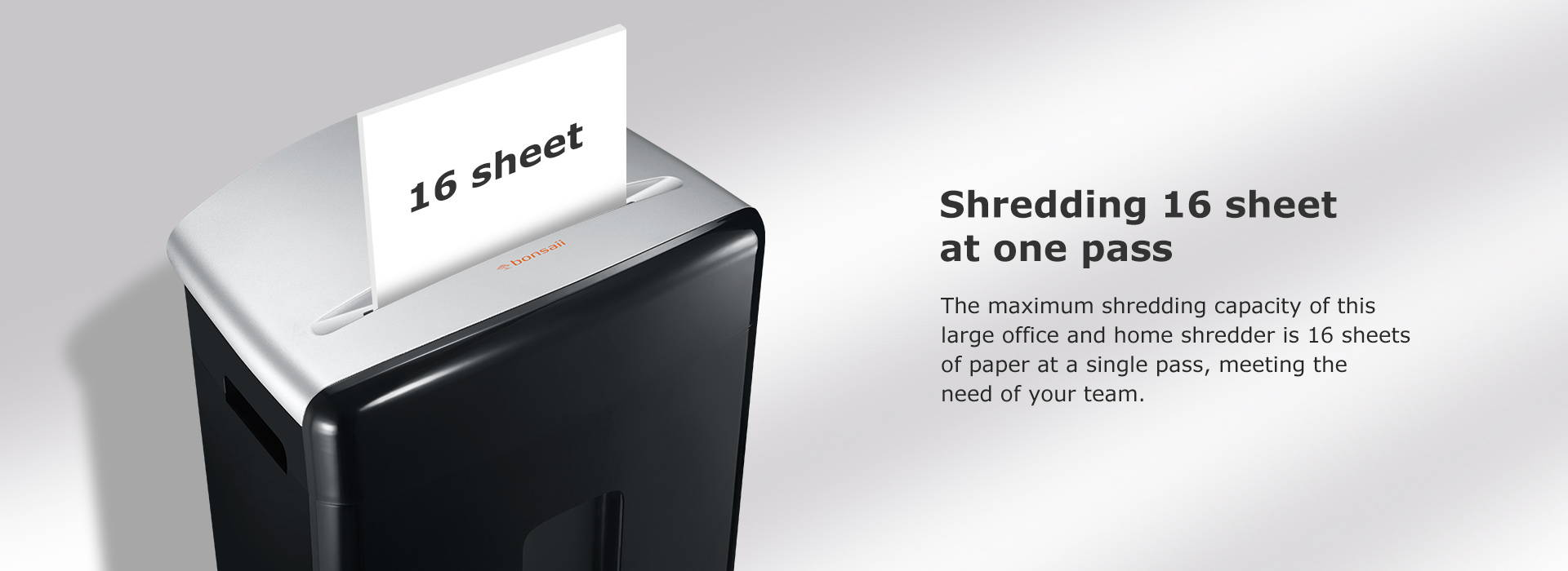 Shredding 16 sheet at one pass The maximum shredding capacity of this large office and home shredder is 16 sheets of paper at a single pass, meeting the need of your team.
