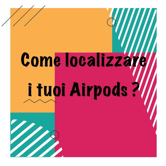 come localizzare i tuoi airpods ?