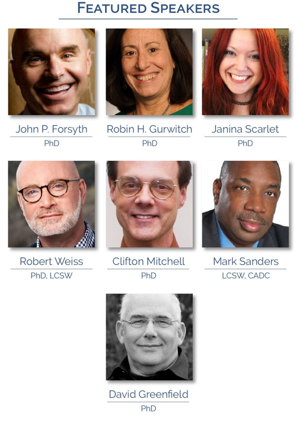 Featured Speakers: John P Forsyth, PhD; Robin H Gurwitch, PhD; Robert Weiss, PhD, LCSW; Janina Scarlet, PhD; Clifton Mitchell, PhD; Mark Sanders, LCSW, CADC; David Greenfield, PhD