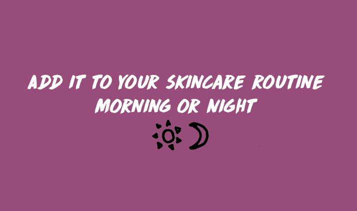 add it to your skincare routine morning or night