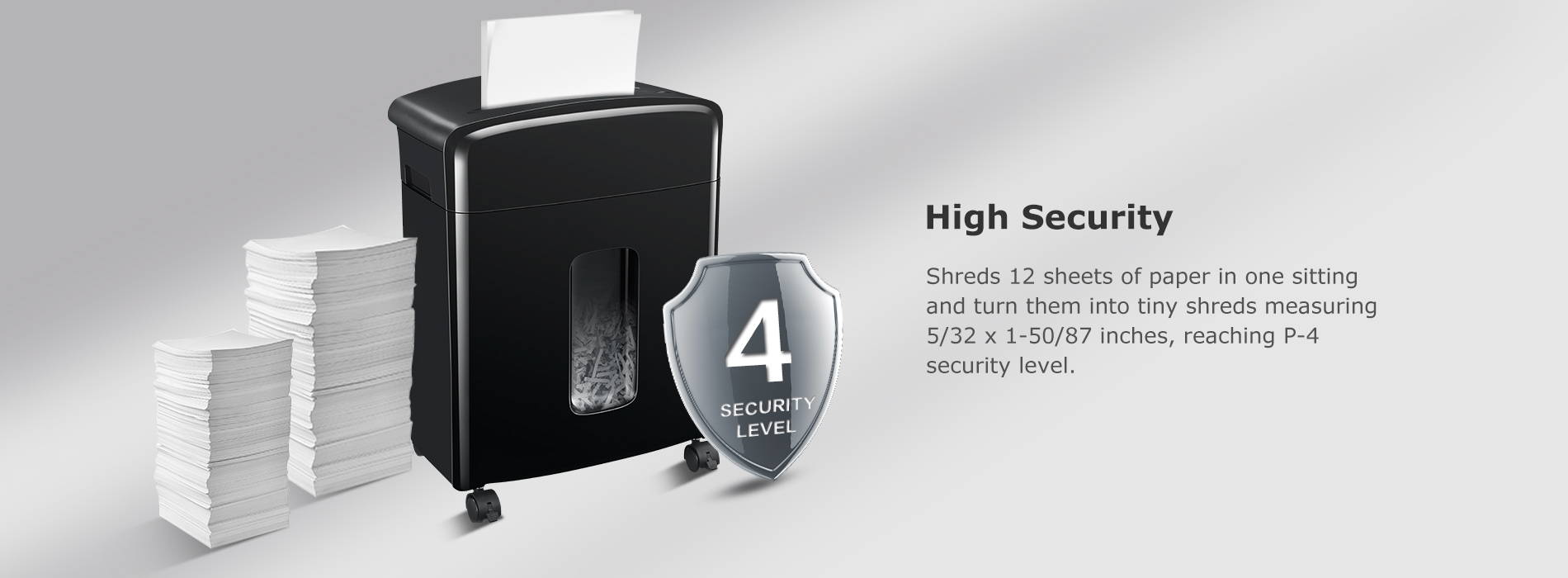 High Security Shreds 12 sheets of paper in one sitting and turn them into tiny shreds measuring 5/32 x 1-50/87 inches, reaching P-4 security level.