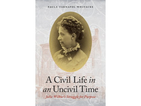 "Autographed copy of ""A Civil Life in an Uncivil Time: Julia Wilbur's Struggle for Purpose"""