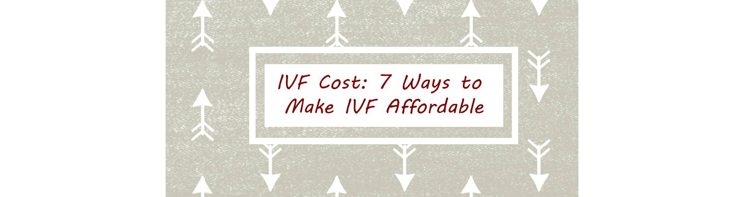 IVF Cost: 7 Ways to Make IVF Affordable