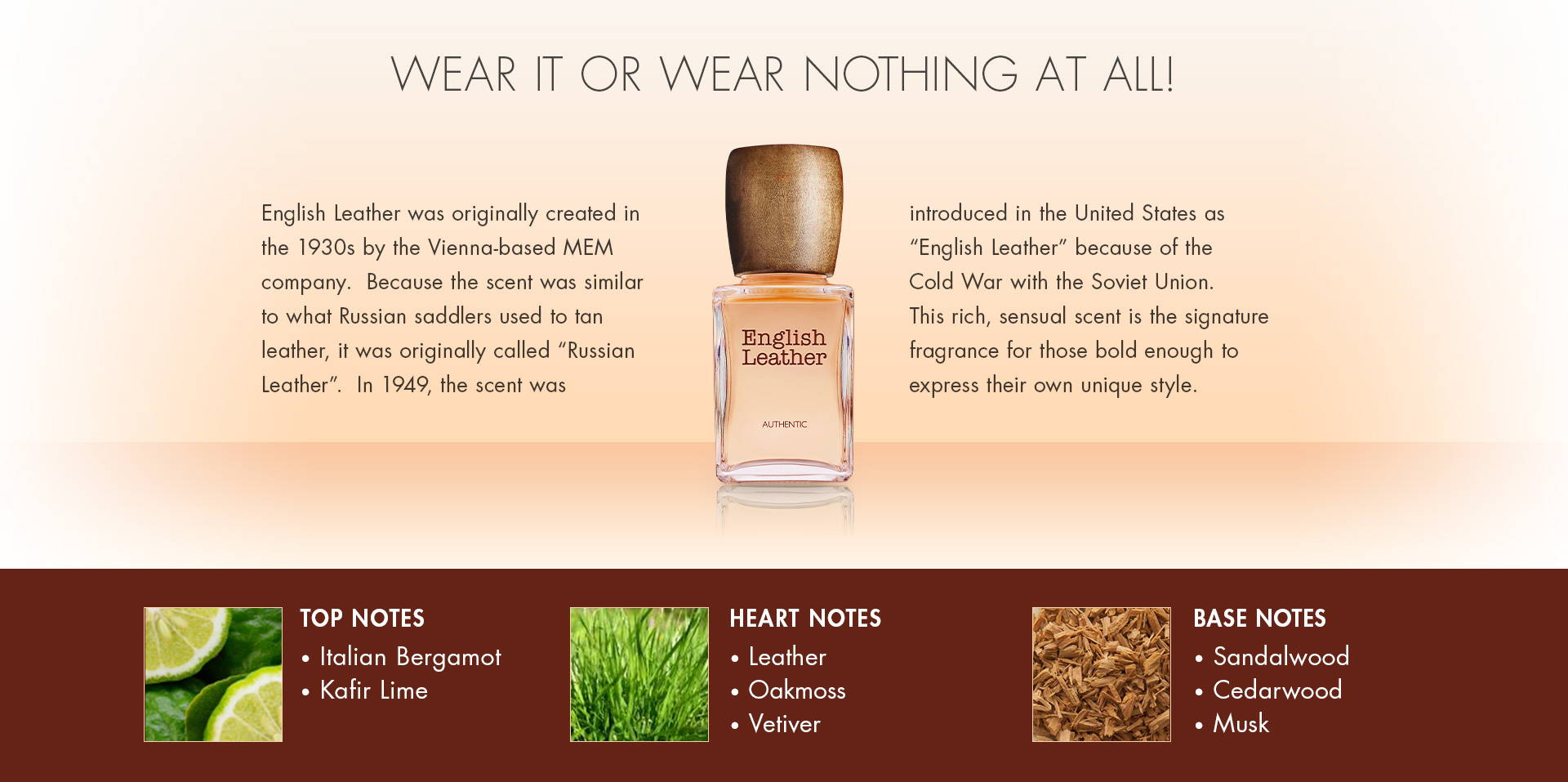 "Weart it or Wear Nothing at All! English Leather was originally created in the 1930's by the Vienna-based MEM company.  Because the scent was similar to what Russian saddlers used to tan leather, it was originally called ""Russian Leather"".  In 1949, the scent was introduced in the U.S. as ""English Leather"" because of the Cold War with Russia. This rich, sensual scent is the signature fragrance for those bold enough to express their own unique style. TOP NOTES • Italian Bergamot• Kafir Lime. HEART NOTES • Leather• Oakmoss• Vetiver. BASE NOTES • Sandalwood• Cedarwood• Musk."