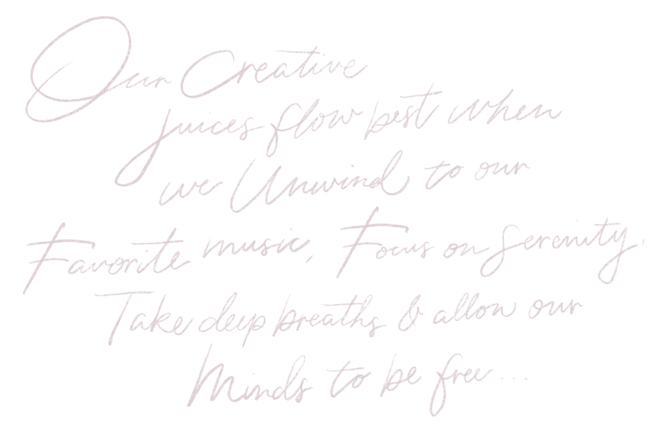 Our creative juices flow best when we unwind to our favorite music, focus on serenity, take deep breaths and allow our minds to be free