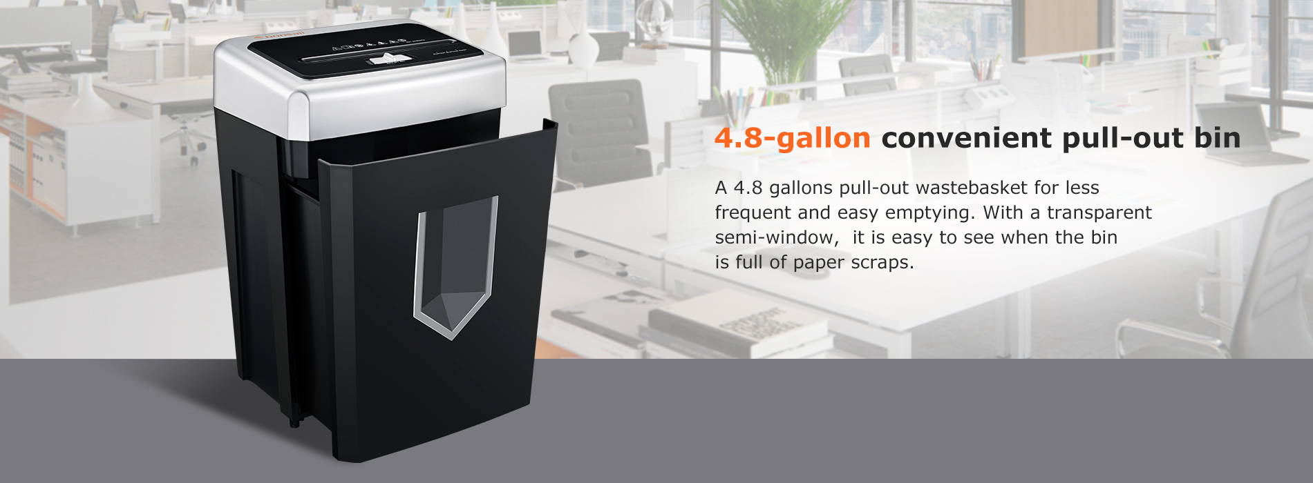 4.8-gallon convenient pull-out bin  A 4.8 gallons pull-out wastebasket for less frequent and easy emptying. With a transparent semi-window,  it is easy to see when the bin is full of paper scraps.