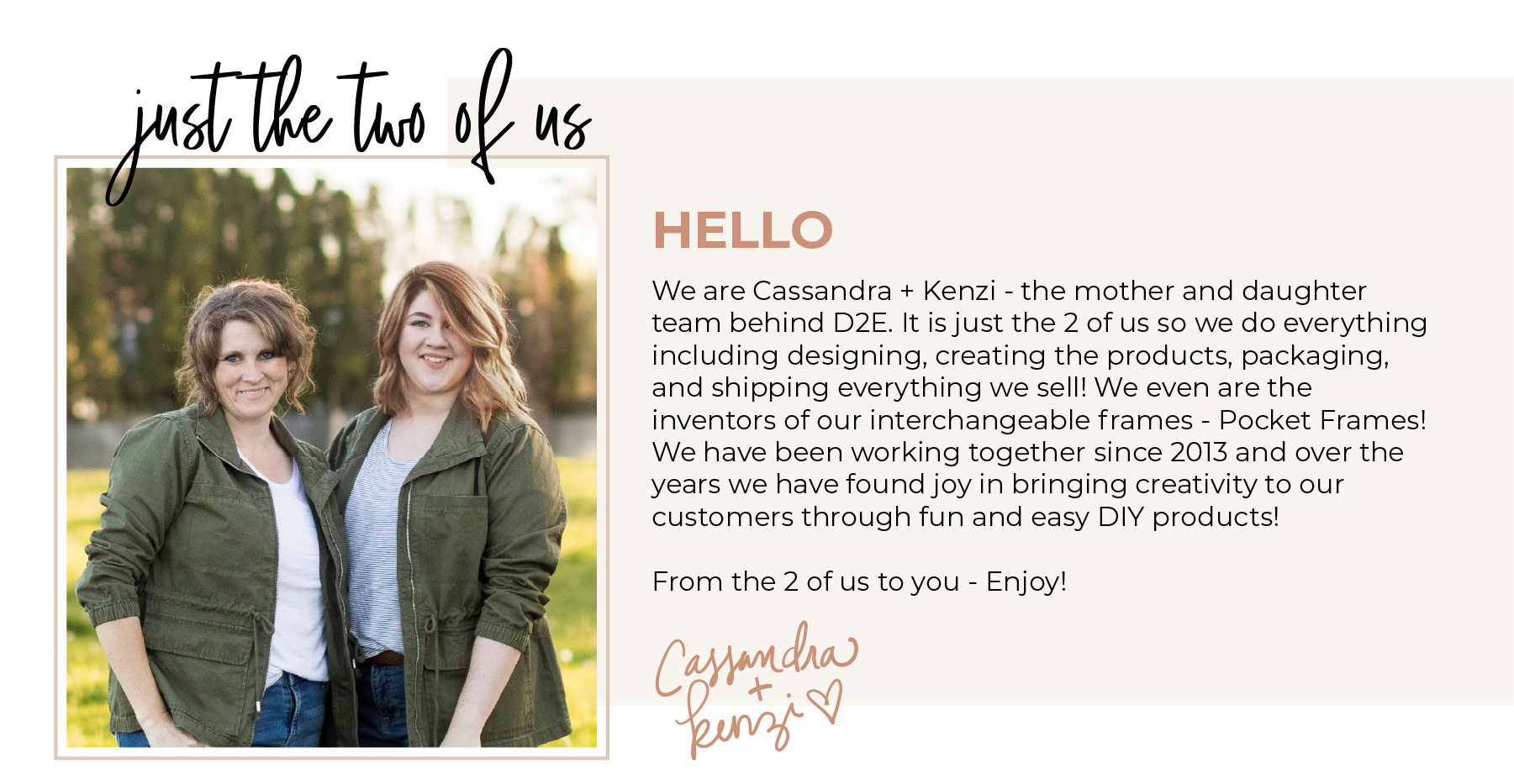 We are Cassandra + Kenzi - the mother and daughter team behind D2E. Just the 2 of us handle everything from designing, to creating the products, to packaging and shipping everything we sell! We also worked together to invent Pocket Frames - our interchangeable signs! We have been working together since 2013 and over the years we have found joy in bringing creativity to our customers through fun and easy DIY products! From the 2 of us to you - Enjoy!