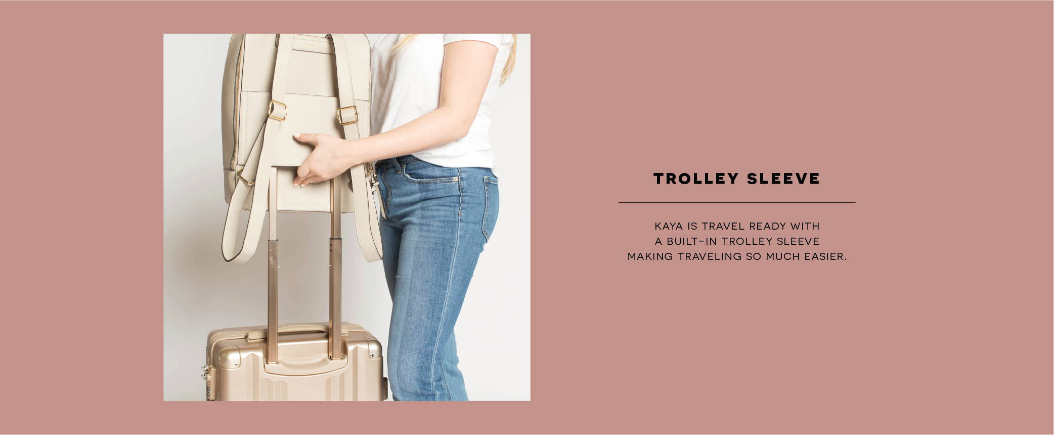 TROLLEY SLEEVE: Kaya is travel ready with a built-in trolley sleeve making traveling so much easier.