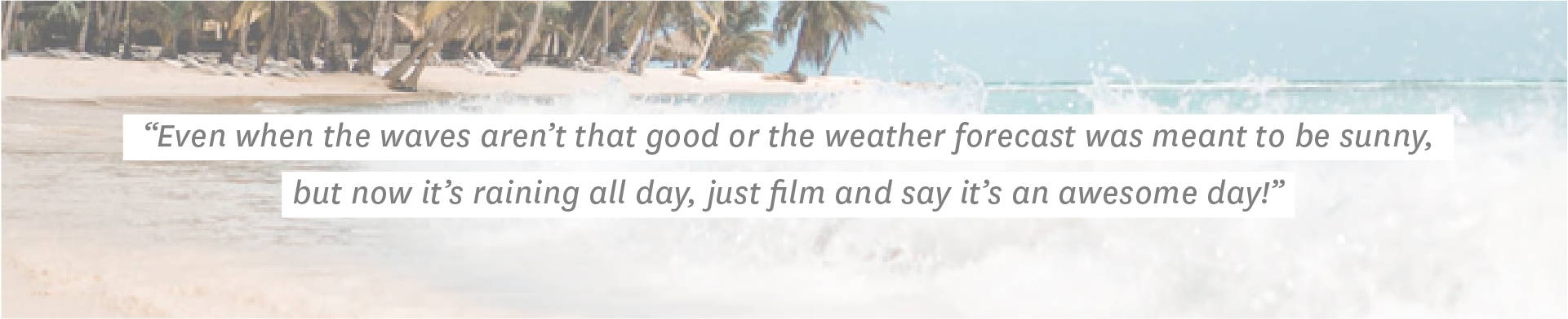 Even when the waves aren't that good or the weather forecast was meant to be sunny, but now it's raining all day, just film and say it's an awesome day!