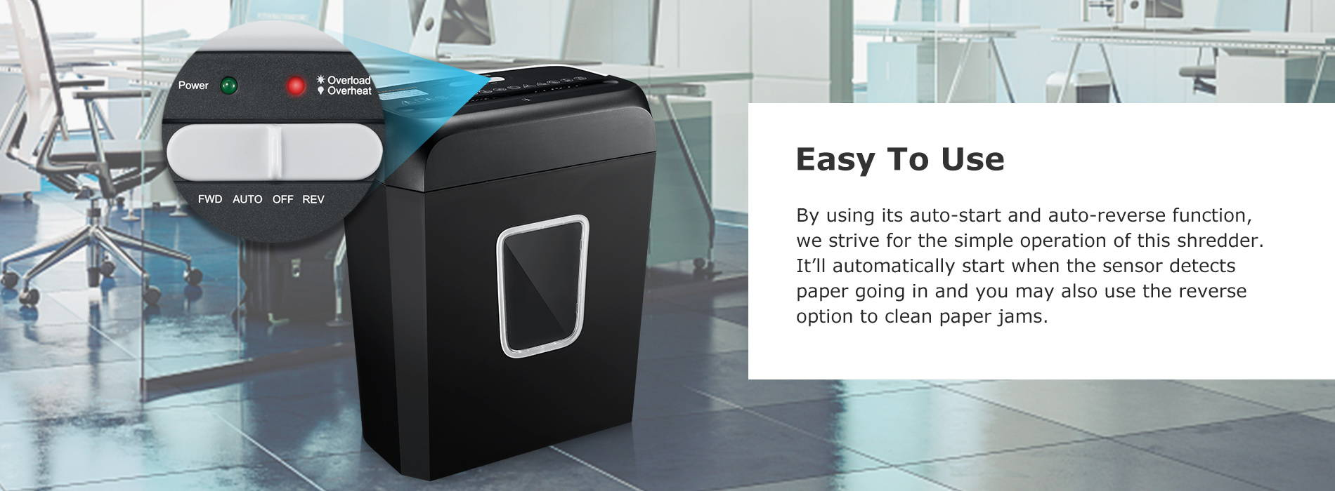 Easy To Use By using its auto-start and auto-reverse function, we strive for the simple operation of this shredder. It'll automatically start when the sensor detects paper going in and you may also use the reverse option to clean paper jams.