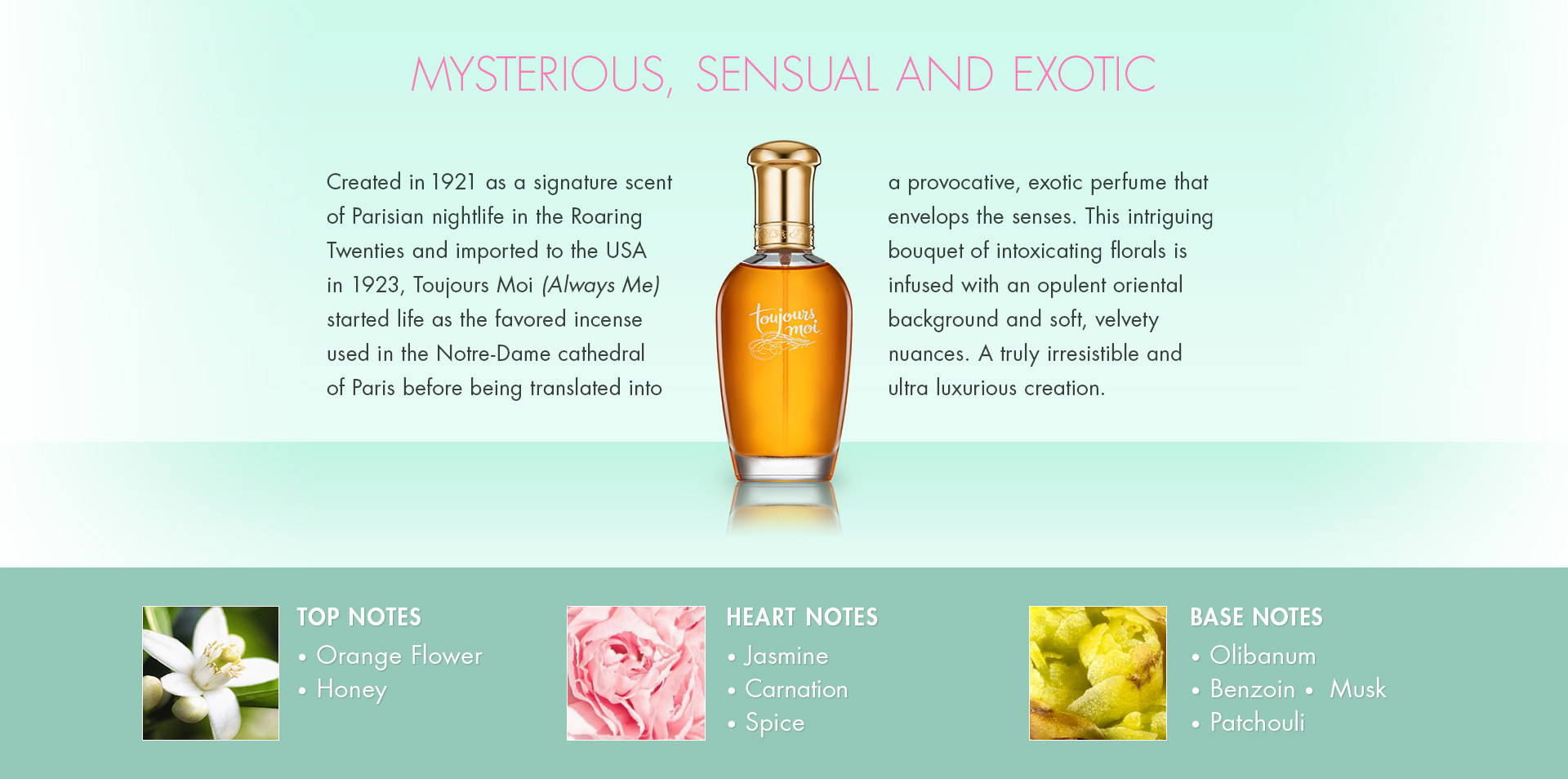 Mysterious, Sensual and Exotic. Created in 1921 as a signature scent of Parisian nightlife in the Roaring Twenties and imported to the USA in 1923, Toujours Moi (Always Me) started life as the favored incense used in the Notre-Dame cathedral of Paris before being translated into a provocative, exotic perfume that envelops the senses. This intriguing bouquet of intoxicating florals is infused with an opulent oriental background and soft, velvety nuances. A truly irresistible and ultra luxurious creation. TOP NOTES • Orange Flower• Honey. HEART NOTES • Jasmine• Carnation• Spice. BASE NOTES • Olibanum • Benzoin •  Musk• Patchouli.