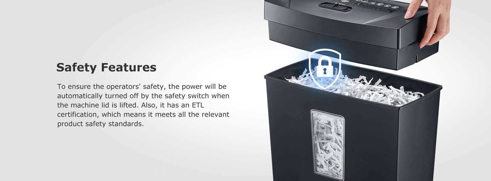 Safety Features To ensure the operators' safety, the power will be automatically turned off by the safety switch when the machine lid is lifted. Also, it has an ETL certification, which means it meets all the relevant product safety standards.