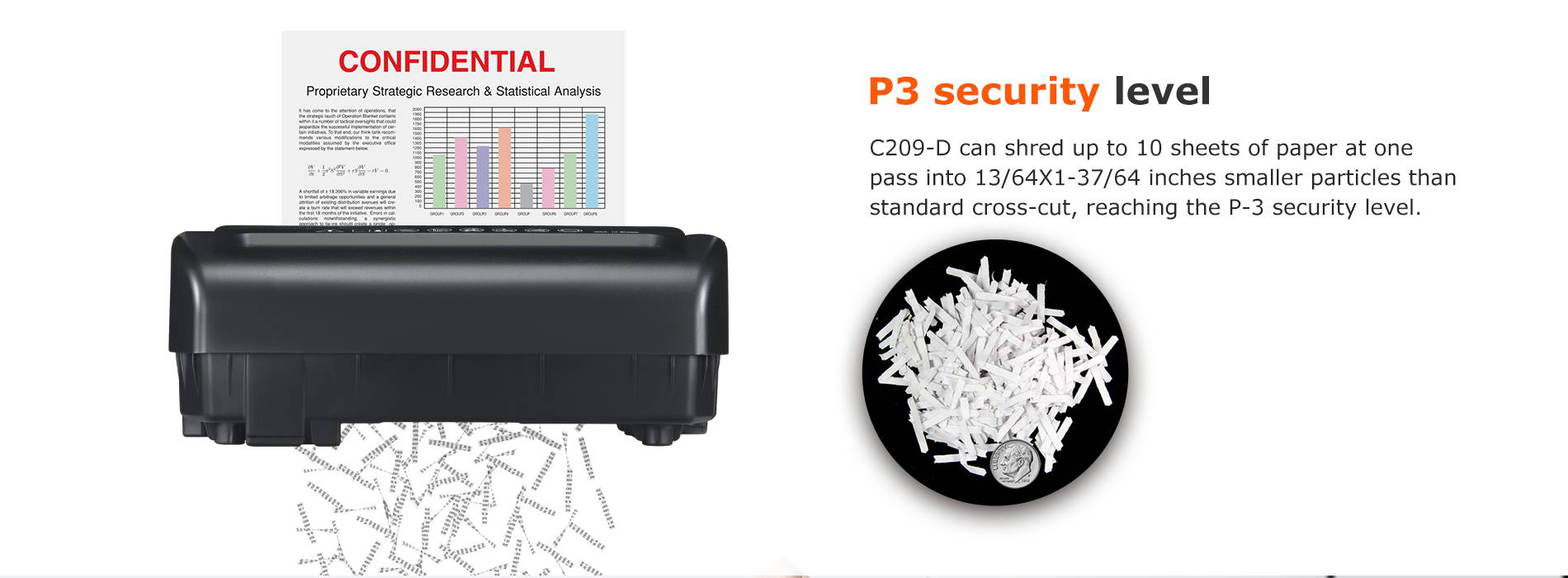 P3 security level C209-D can shred up to 10 sheets of paper at one pass into 13/64X1-37/64 inches smaller particles than standard cross-cut, reaching the P-3 security level.
