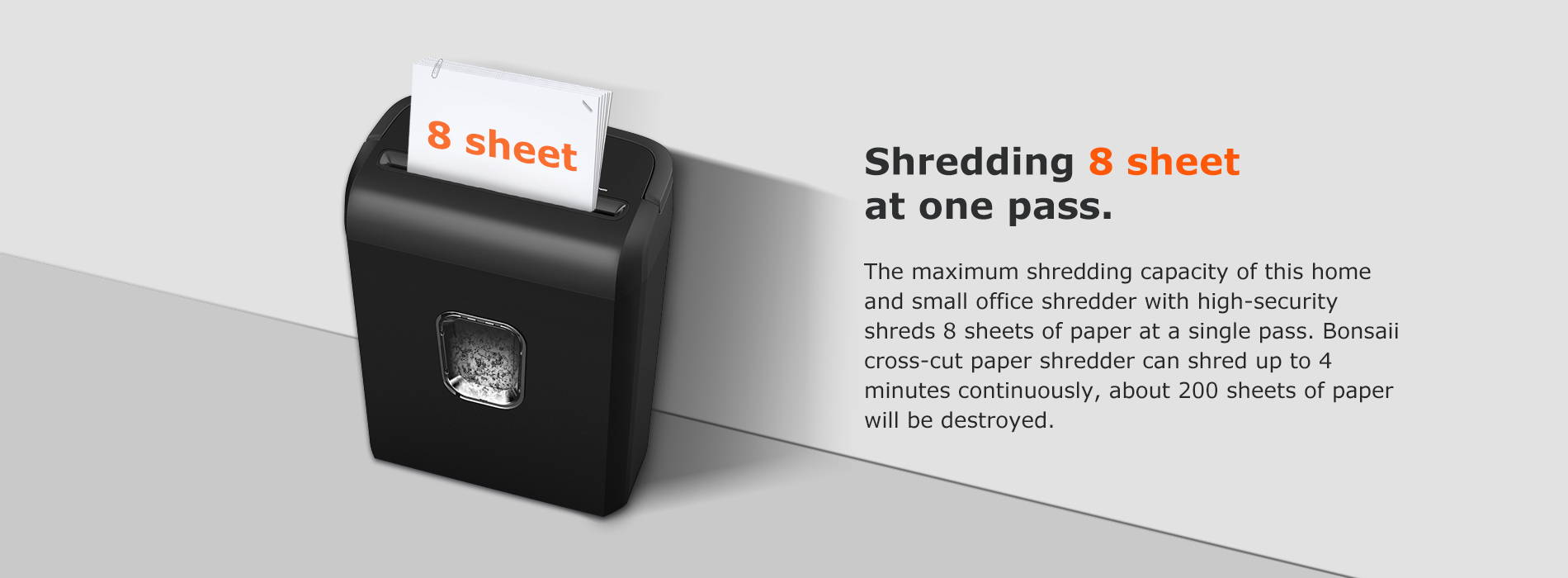 Shredding 8 sheet at one pass The maximum shredding capacity of this home and small office shredder with high-security shreds 8 sheets of paper at a single pass. Bonsaii cross-cut paper shredder can shred up to 4 minutes continuously, about 200 sheets of paper will be destroyed.