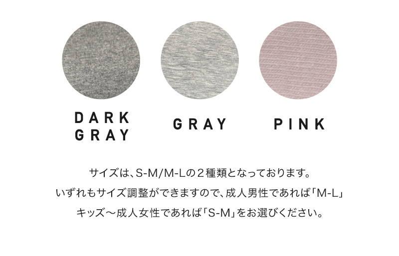 DARK GRAY、GRAY、PINK、サイズは、S-M/M-Lの2種類となっております。いずれもサイズ調整ができますので、成人男性であれば「M-L」キッズ~成人女性であれば「S-M」をお選びください。