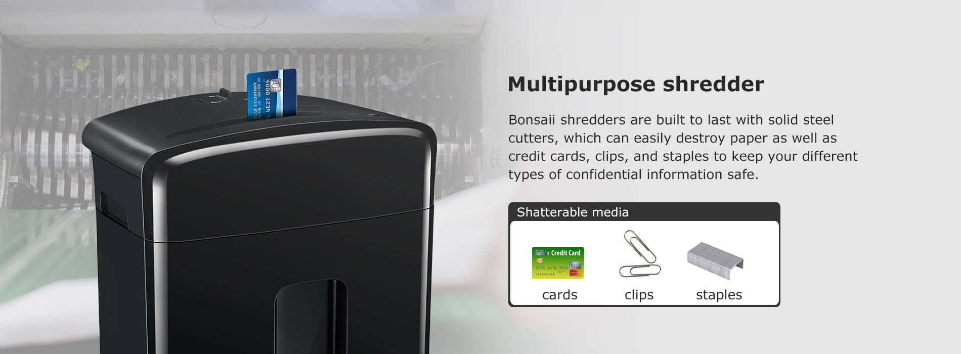 Multipurpose shredder Bonsaii shredders are built to last with solid steel cutters, which can easily destroy paper as well as credit cards, clips, and staples to keep your different types of confidential information safe.