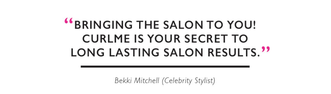 """Bringing the salon to you! CurlME is your secret to long lasting salon results!"" Bekki Mitchell (Celebrity Stylist)"