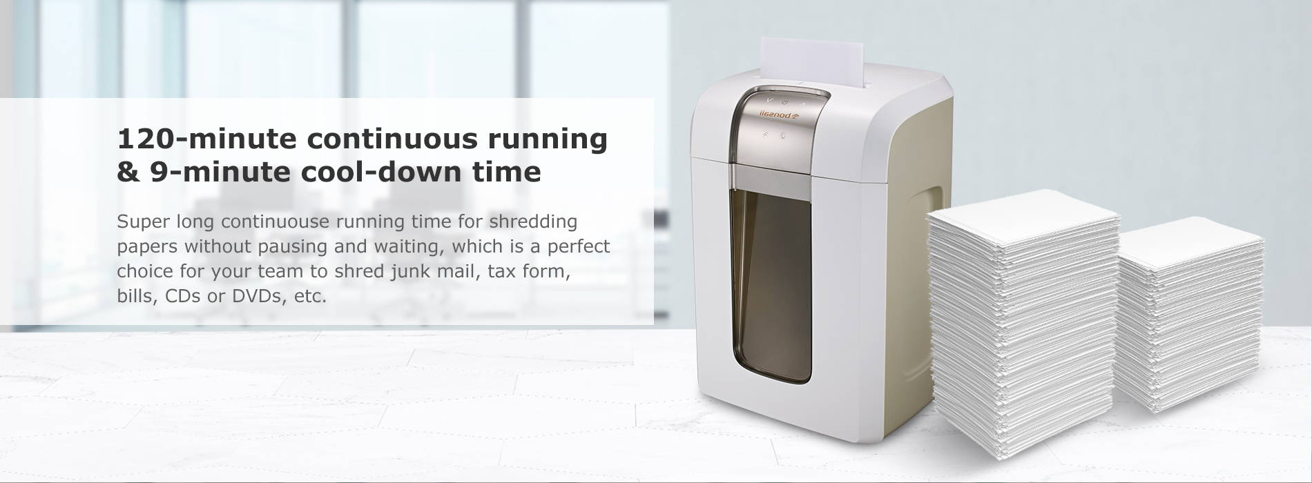 120-minute continuous running & 9-minute cool-down time  Super long continuouse running time for shredding papers without pausing and waiting, which is a perfect choice for your team to shred junk mail, tax form, bills, CDs or DVDs, etc.