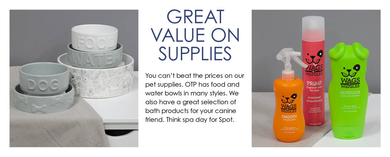 Value On Supplies. You can't beat the prices on our pet supplies. OTP has food and water bowls in many styles. We also have a great selection of bath products for your canine friend. Think spa day for Spot.