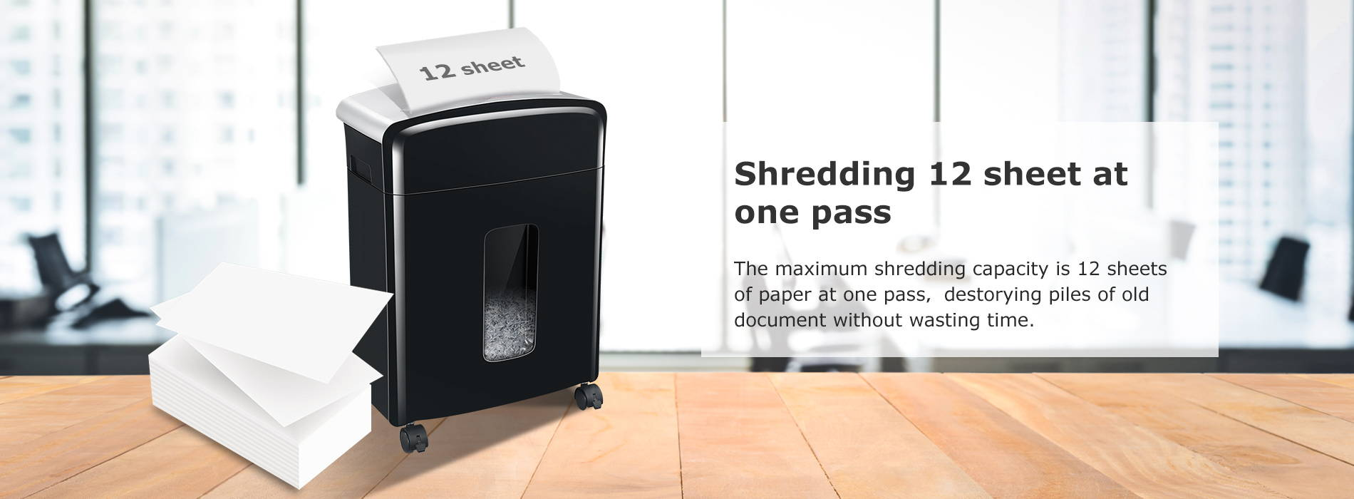 Shredding 12 sheet at one pass The maximum shredding capacity is 12 sheets of paper at one pass,destorying piles of old document without wasting time.