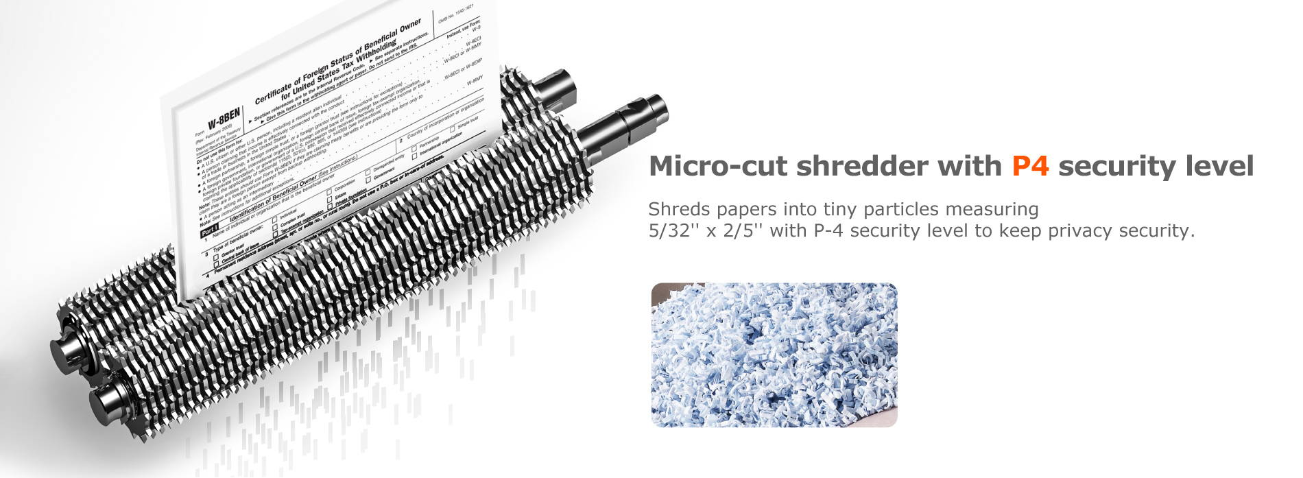 Micro-cut shredder with P4 security level shreds papers into tiny particles measuring 5/32'' x 2/5'' with P-4 security level to keep privacy security.