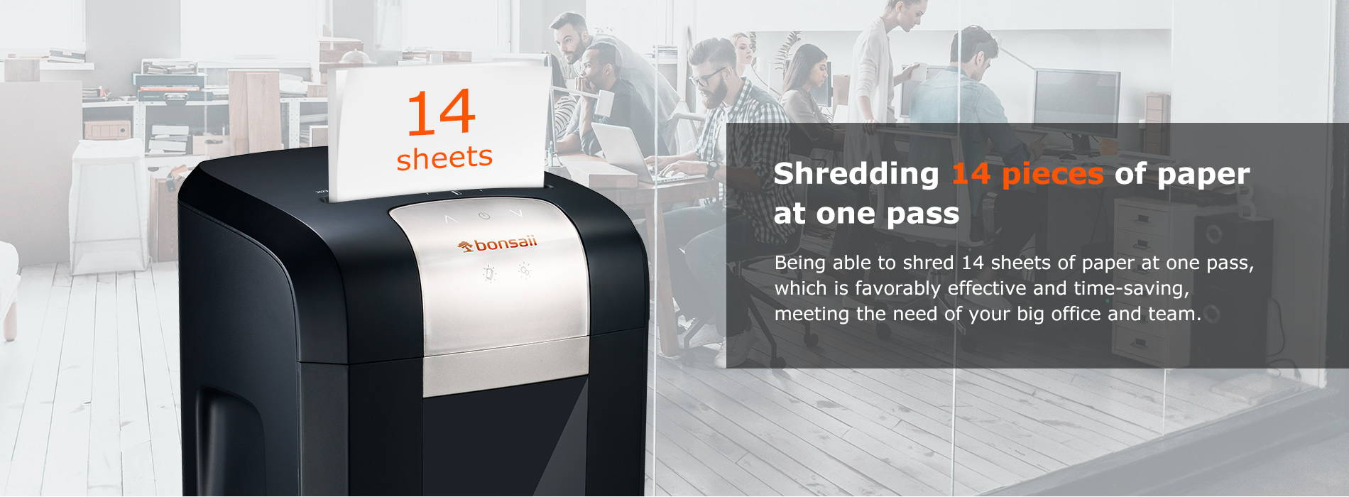 Shredding 14 pieces of paper at one pass Being able to shred 14 sheets of paper at one pass, which is favorably effective and time-saving, meeting the need of your big office and team.