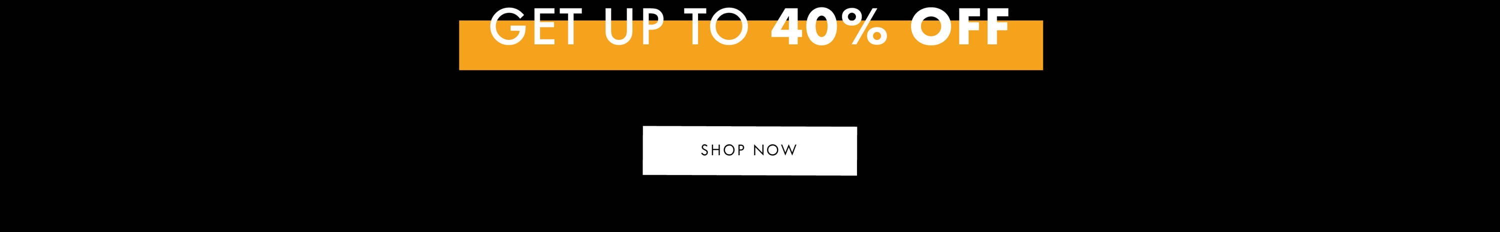 Get up to 40% Off - Shop Now