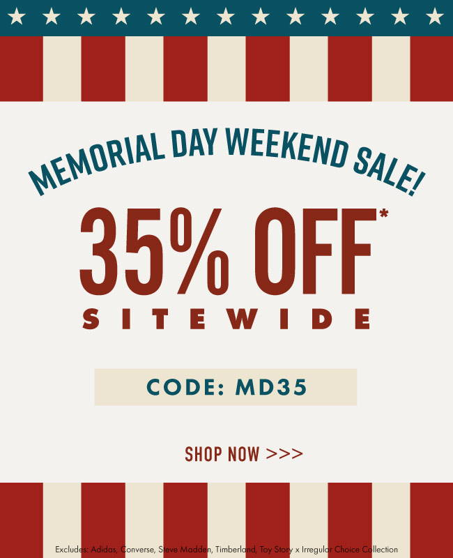 Memorial Day Weekend Sale! 35% Off Site Wide. Code MD35. Shop Now | Excludes the following product: adidas, converse, steve madden, timberland, and the Toy Story x Irregular Choice collection